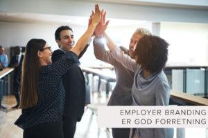 Derfor skal du arbejde med Employer branding